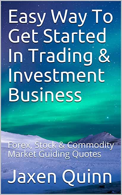 Easy Way To Get Started In Trading & Investment Business: Forex, Stock & Commodity Market Guiding Quotes (English Edition)
