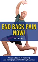 End Back Pain Now!: A Practical Guide To Relieving And Managing Back Pain Through Exercise
