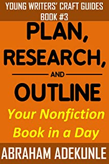 Plan, Research, and Outline Your Nonfiction Book in a Day: Writers' Guide to Planning a Book, Researching Without Fuss, and Outlining to Make Writing a Book Faster (Young Writers' Craft Guides 3)