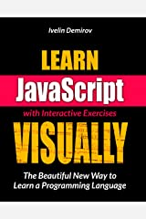 Learn JavaScript VISUALLY with Interactive Exercises: The Beautiful New Way to Learn a Programming Language (Learn Visually) Kindle Edition