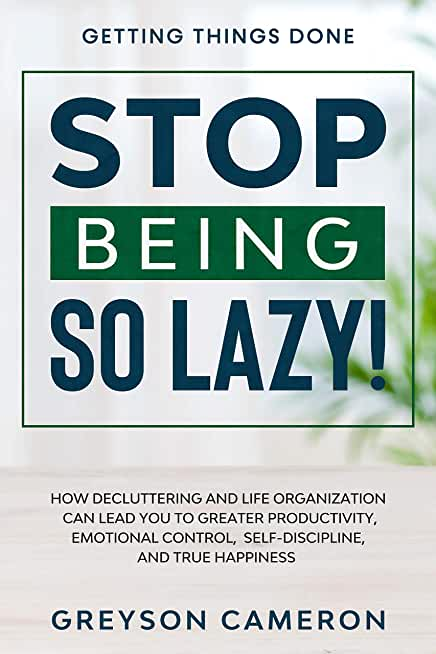 Getting Things Done: STOP BEING SO LAZY! - How Decluttering and Life Organization Can Lead You To Greater Productivity, Emotional Control, Self-Discipline, and True Happiness (English Edition)
