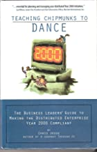 Teaching Chipmunks to Dance: The Business Leaders' Guide to Making the Distributed Enterprise Year 2000 Compliant