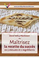 Maîtrisez la recette du succès en 5 minutes et 2 ingrédients: Rendez-vous au Carrefour des Réussites Format Kindle