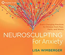 Neurosculpting for Anxiety: Brain-Changing Practices for  Release from Fear, Panic, and Worry