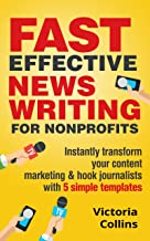 Fast Effective News Writing for Nonprofits: Instantly transform your content marketing and hook journalists with 5 simple templates