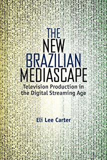 The New Brazilian Mediascape: Television Production in the Digital Streaming Age (Reframing Media, Technology, and Culture in Latin/o America)