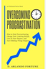 Overcoming Procrastination: How to Stop Procrastinating, Change Your Limiting Beliefs, Live in Your Purpose, and Start Making Things Happen (Unlimited Series Book 2) Kindle Edition