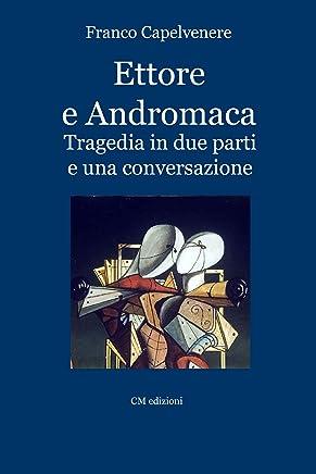 Ettore e Andromaca: Tragedia in due parti e una conversazione (Teatro Vol. 1)