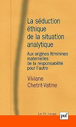 La séduction éthique de la situation analytique: Aux origines féminines maternelles de la responsabilité pour l'autre (Fil rouge (le))