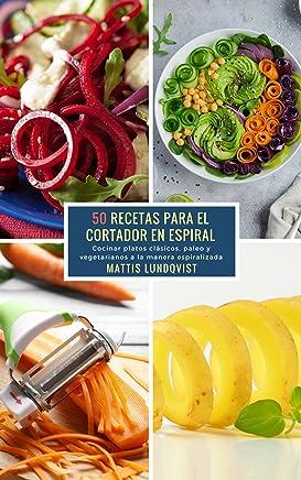 50 Recetas para el Cortador en Espiral: Cocinar platos clásicos, paleo y vegetarianos a
