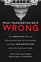 What Washington Gets Wrong: The Unelected Officials Who Actually Run the Government and Their Misconceptions about the American People