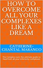 HOW TO OVERCOME ALL YOUR COMPLEXES LIKE A DREAM: The Complex cure: the ultimate guide to heal from all your inferiority complexes