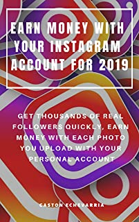 EARN MONEY WITH YOUR INSTAGRAM ACCOUNT FOR 2019 : GET THOUSANDS OF REAL FOLLOWERS QUICKLY, EARN MONEY WITH EACH PHOTO YOU UPLOAD WITH YOUR PERSONAL ACCOUNT (English Edition)