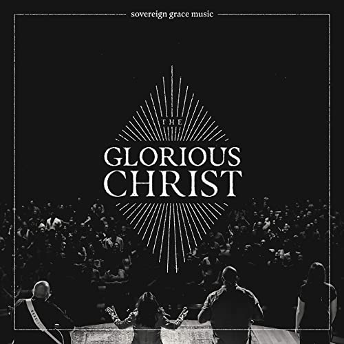 Sovereign Grace Music - The Glorious Christ (Live) (2019)