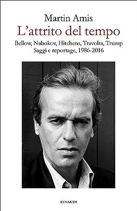 Lattrito del tempo: Bellow, Nabokov, Hitchens, Travolta, Trump. Saggi e reportage, 1986-2016