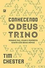 Conhecendo o Deus Trino: Porque Pai, Filho e Espírito Santo são boas novas (Portuguese Edition)