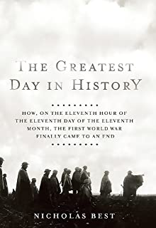 The Greatest Day in History: How, on the Eleventh Hour of the Eleventh Day of the Eleventh Month, the First World War Finally Cam