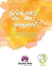 Wie hast du das gemacht? Vol. 3: 25 Frauen. 25 Geschichten. 25 Lektionen über Leben, Selbstverwirklichung und Erfolg. (German Edition)