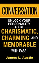 Conversation: Unlock your personality to be charismatic, charming and memorable with ease (Small Talk, Conversation Tactics, Conversation Starter, Charisma Social Skills)
