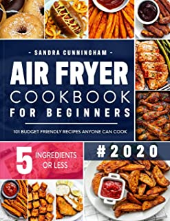 Air Fryer Cookbook for Beginners #2020: 101 Budget Friendly, Quick & Easy 5-Ingredient Recipes Anyone Can Cook (with Nutri...