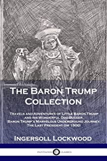 The Baron Trump Collection: Travels and Adventures of Little Baron Trump and his Wonderful Dog Bulger, Baron Trump's Marvelous Underground Journey, The Last President (or 1900)