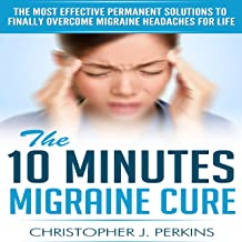 Migraine: The 10 Minutes Migraine Cure - The Most Effective Permanent Solutions To Finally Overcome Migraine Headaches For...