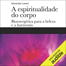 A espiritualidade do corpo [The Spirituality of the Body]: Bioenergética para a beleza e a harmonia [Bioenergetics for Bea...