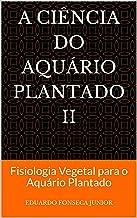 A Ciência do Aquário Plantado II: Fisiologia Vegetal para o Aquário Plantado (Portuguese Edition)