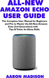 ALL-NEW AMAZON ECHO USER GUIDE: The Complete User Manual for Beginners and Pro to Master the All-New Amazon Echo (3rd Gene...