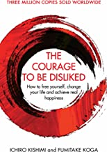 The Courage To Be Disliked: How to free yourself, change your life and achieve real happiness (English Edition)