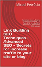 Link Building SEO Techniques - Advanced SEO - Secrets for increase traffic to your site or blog: Complete Search Engine Optimization Book, On Page SEO, Link Building Techniques, WordPress SEO & More