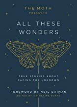 The Moth Presents All These Wonders: True Stories About Facing the Unknown Book PDF