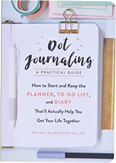 Dot Journaling--A Practical Guide: How to Start and Keep the Planner, To-Do List, and Diary That'll Actually Help You Get ...