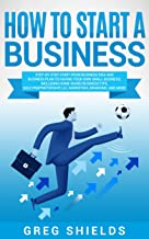 How to Start a Business: Step-By-Step Start from Business Idea and Business Plan to Having Your Own Small Business, Includ...
