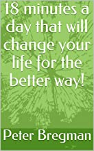 18 minutes a day that will change your life for the better way! (Life Books Book 7777)