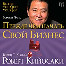 Rich Dad's Before You Quit Your Job: 10 Real-Life Lessons Every Entrepreneur Should Know About Building a Million-Dollar Business [Russian Edition]