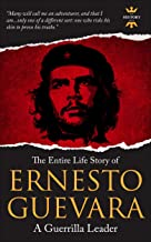 ERNESTO GUEVARA: A Guerrilla Leader. The Entire Life Story. Biography, Facts & Quotes (Great Biographies Book 6)