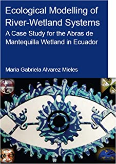 Ecological Modelling of River-Wetland Systems: A Case Study for the Abras de Mantequilla Wetland in Ecuador (IHE Delft PhD Thesis Series) (English Edition)