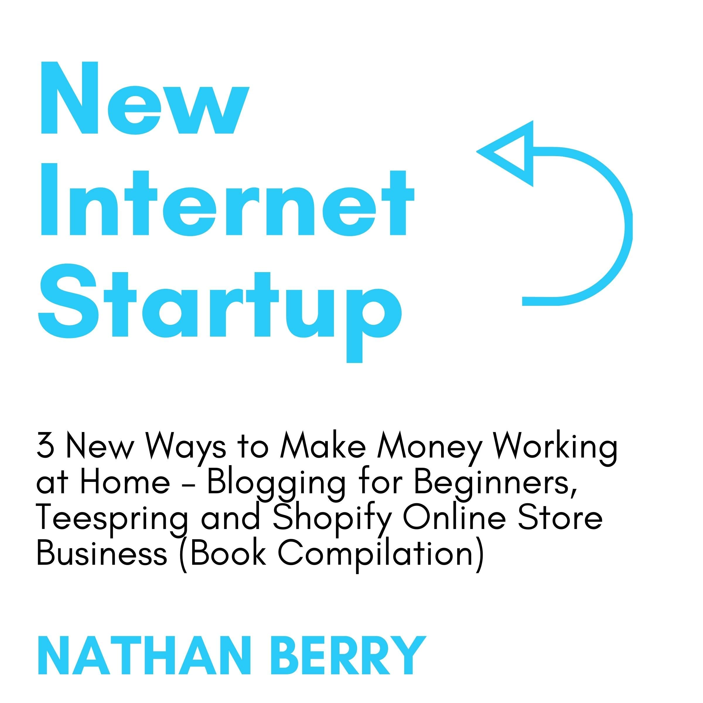 New Internet Startup: 3 New Ways to Make Money Working at Home – Blogging for Beginners, Teespring and Shopify Online Store Business (Book Compilation)