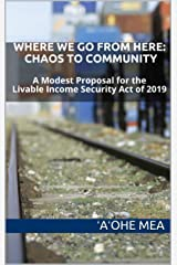 Where We Go from Here: Chaos to Community: A Modest Proposal for the Livable Income Security Act of 2019 Kindle Edition
