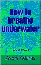 How to breathe underwater: E-volve book 1