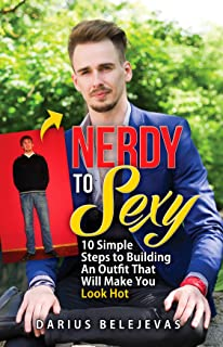 Nerdy To Sexy: How to Create a Sexy Dating Outfit in 10 Steps: Attract Women, Increase Your Confidence, and Get LAID!