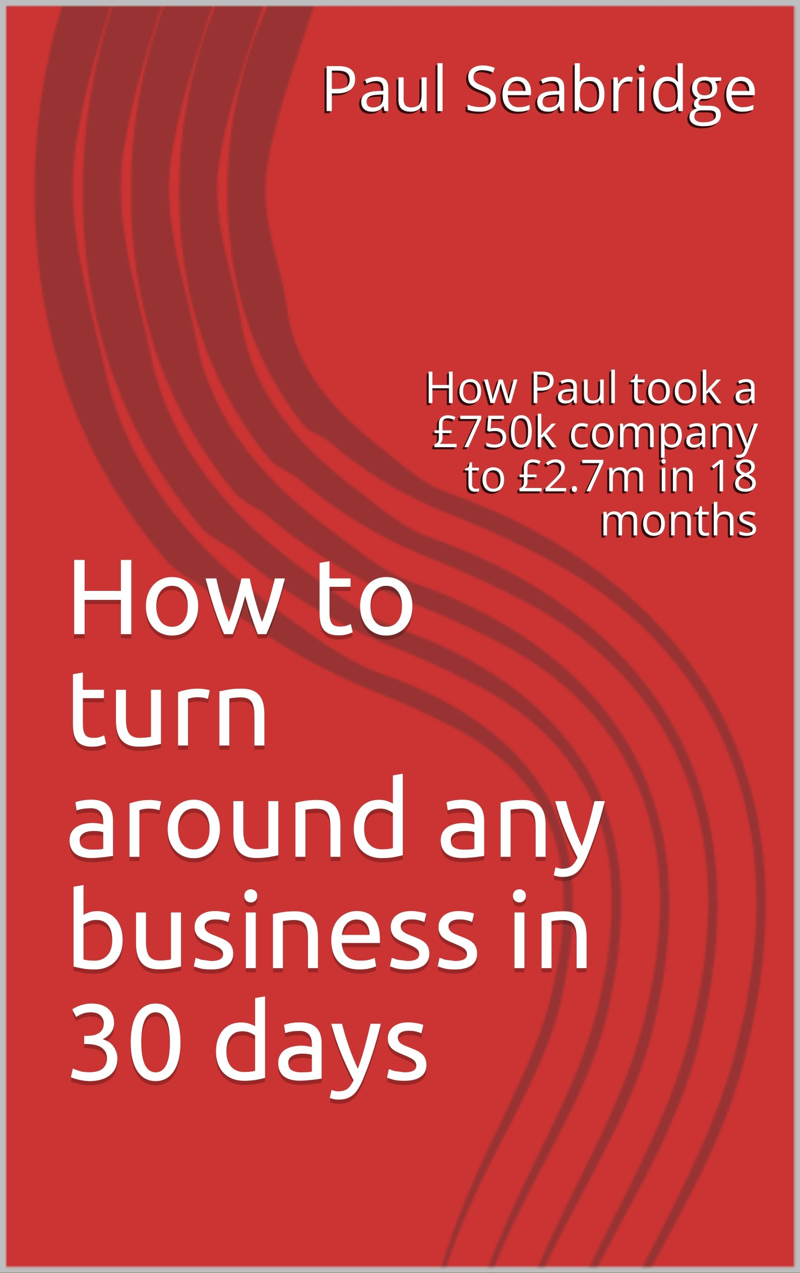 How to turn around any business in 30 days: How Paul took a £750k company to £2.7m in 18 months