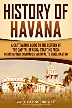 History of Havana: A Captivating Guide to the History of the Capital of Cuba, Starting from Christopher Columbus' Arrival to Fidel Castro (English Edition)