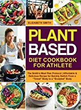 Plant Based Diet Cookbook for Athlete: The Smith's Meal Plan Protocol | Affordable and Delicious Recipe for Quickly Switch...