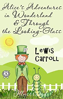 Lewis Carroll - Alice's Adventures in Wonderland & Through the Looking-Glass (Illustrated)