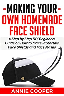 MAKING YOUR OWN HOMEMADE FACE SHIELD: A Step by Step DIY Beginners Guide on How to Make Protective Face Shields and Face Masks (infectious disease protection, ... washable travel size (English Edition)