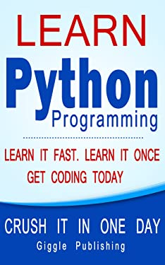 Python: Learn Python Programming - CRUSH IT IN ONE DAY! Learn It Fast. Learn It Once. Get Coding Today (Python Language, Python Course, Python Programming, Python Coding)
