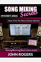 Song Mixing Secrets: How To Fix The Most Common Mistakes (Music Production Secrets - Audio Engineering, Home Recording Studio, Song Mixing, and Music Business Advice Book 2) Kindle Edition