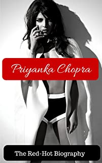 Priyanka Chopra - The UNAUTHORIZED Biography: Now with PICTURES - The saucy and uncensored biography of Bollywoods most successful star